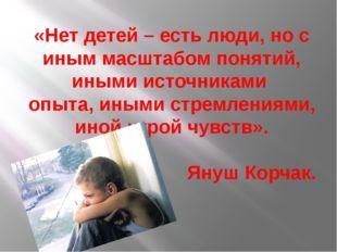 «Нет детей – есть люди, но с иным масштабом понятий, иными источниками опыта,