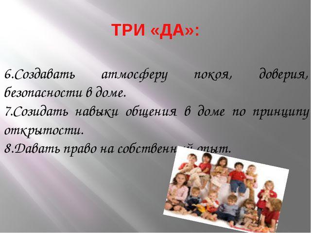 ТРИ «ДА»: 6.Создавать атмосферу покоя, доверия, безопасности в доме. 7.Созида...