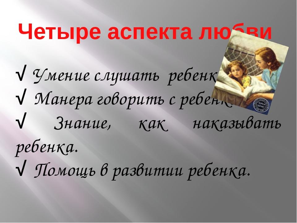 Четыре аспекта любви √ Умение слушать ребенка. √ Манера говорить с ребенком....