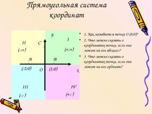 Прямоугольная система координат 1. Как называется точка О (0;0)? 2. Что можно