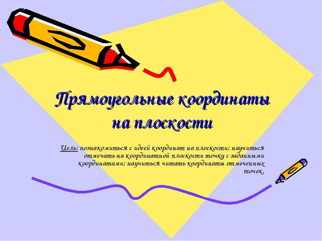 Прямоугольные координаты на плоскости Цель: познакомиться с идеей координат н...