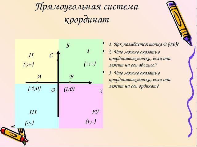 Прямоугольная система координат 1. Как называется точка О (0;0)? 2. Что можно...