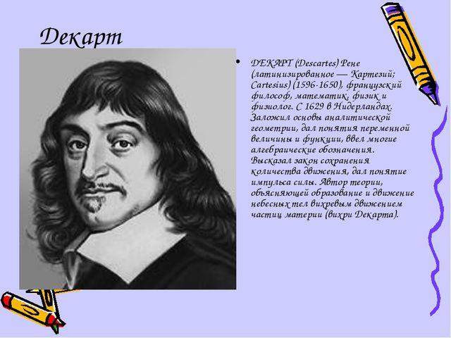 Декарт ДЕКАРТ (Descartes) Рене (латинизированное — Картезий; Cartesius) (1596...