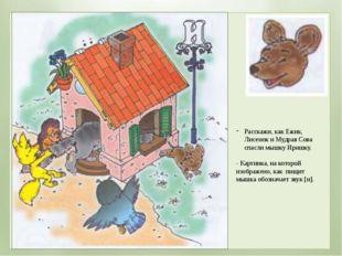 Расскажи, как Ежик, Лисенок и Мудрая Сова спасли мышку Иришку. - Картинка, на
