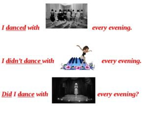 I danced with every evening. I didn't dance with every evening. Did I dance