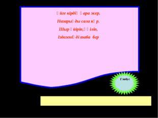 Үйге кірдің қара жер, Назарыңды сала көр. Шыр үйіріп,үңіліп, Іздегеніңді таба