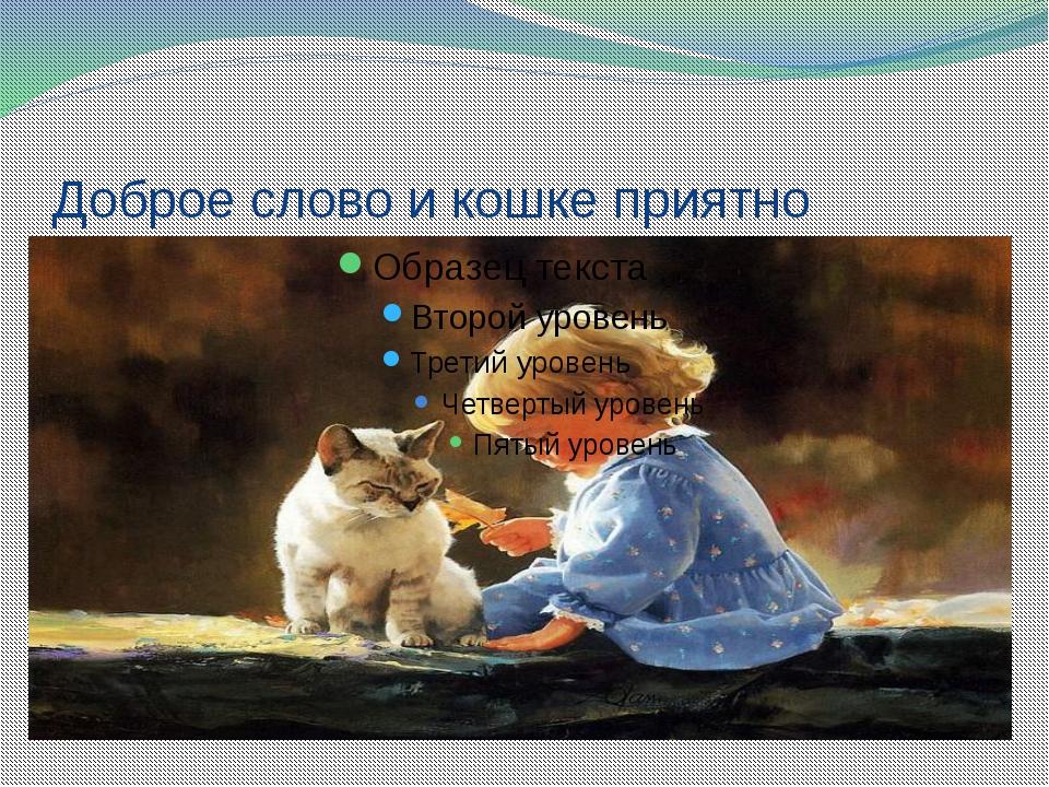 Картинки, картинки на тему доброе слово и кошке приятно