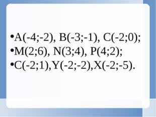 А(-4;-2), В(-3;-1), С(-2;0); M(2;6), N(3;4), P(4;2); C(-2;1),Y(-2;-2),X(-2;-5).