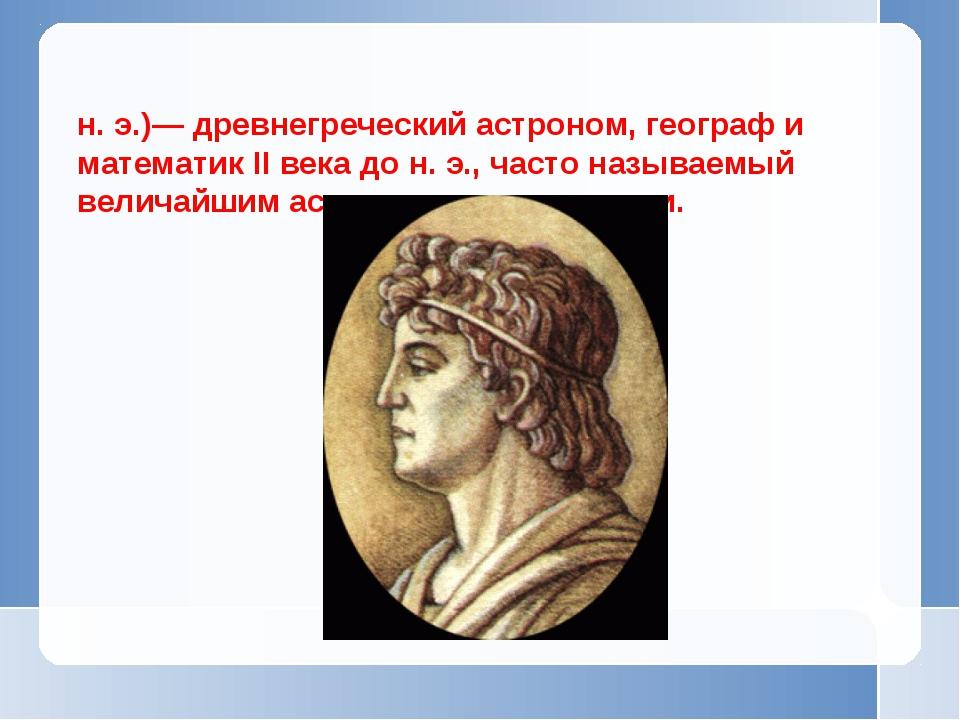 Гиппа́рх Нике́йский (ок. 190 до н. э. — ок. 120 до н. э.)— древнегреческий ас...