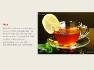 Чай (китайский) - высушенные и особо обработанные листья некоторых культивир