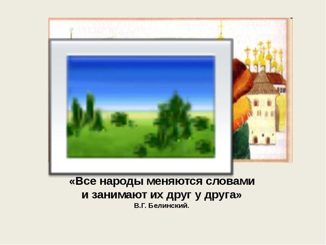 «Все народы меняются словами и занимают их друг у друга» В.Г. Белинский.