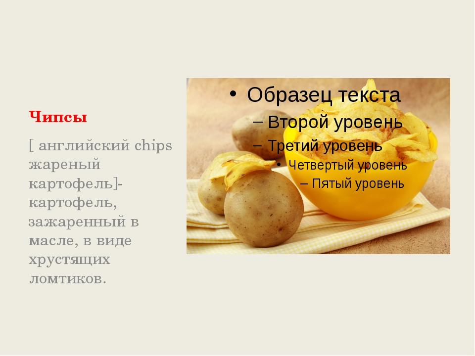 Чипсы [ английский chips жареный картофель]- картофель, зажаренный в масле,...