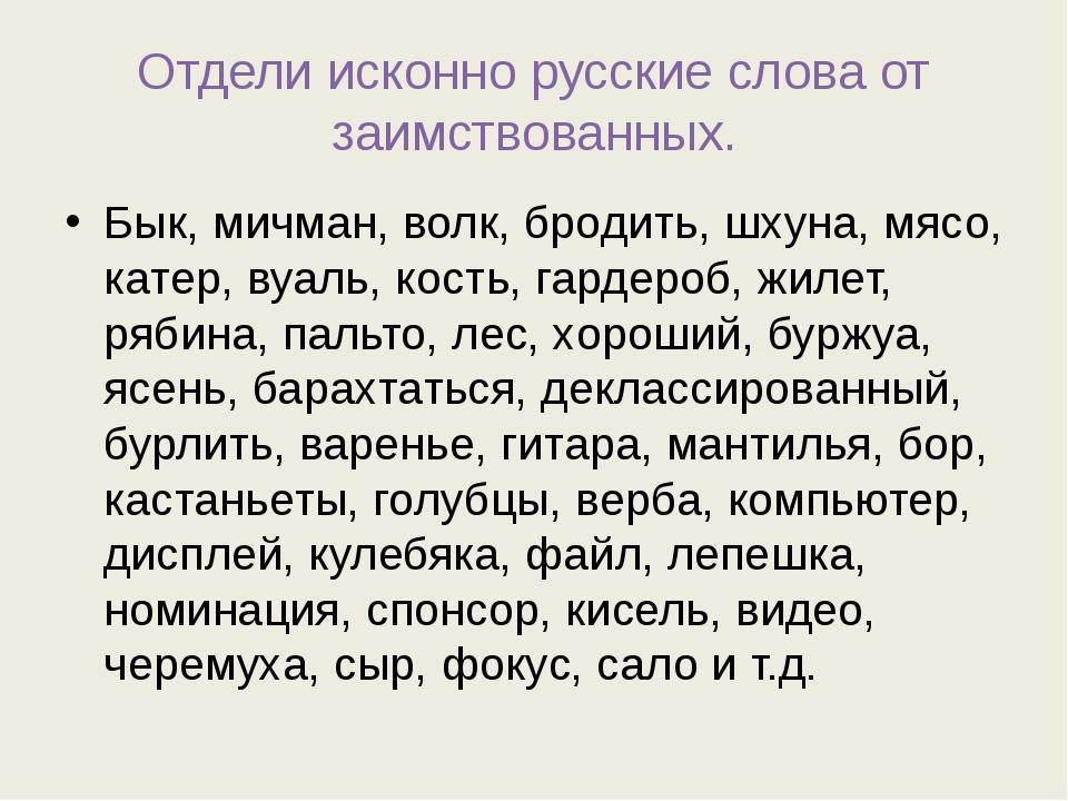 Отдели исконно русские слова от заимствованных. Бык, мичман, волк, бродить, ш...