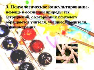 3. Психологическое консультирование- помощь в осознании природы тех затруднен