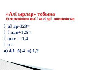 Қаһар-123= Құлан+125= Ұлыс = 1,4 Ұл = а) 4,1 б) 4 в) 1,2 «Алғырлар» тобына Е
