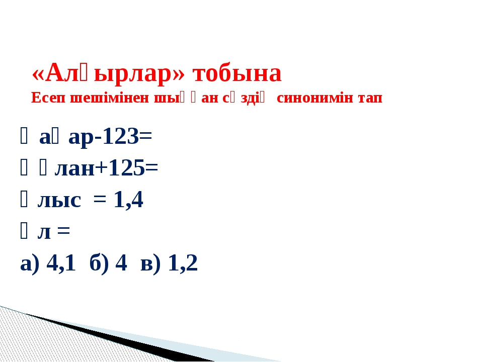 Қаһар-123= Құлан+125= Ұлыс = 1,4 Ұл = а) 4,1 б) 4 в) 1,2 «Алғырлар» тобына Е...