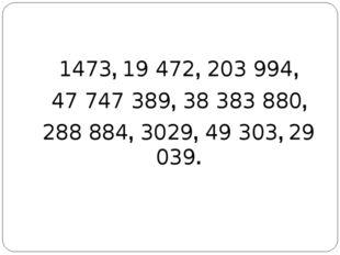 1473, 19 472, 203 994, 47 747 389, 38 383 880, 288 884, 3029, 49 303, 29 039.