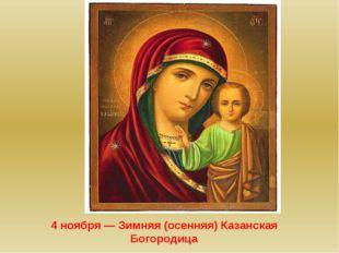 4 ноября— Зимняя (осенняя) Казанская Богородица
