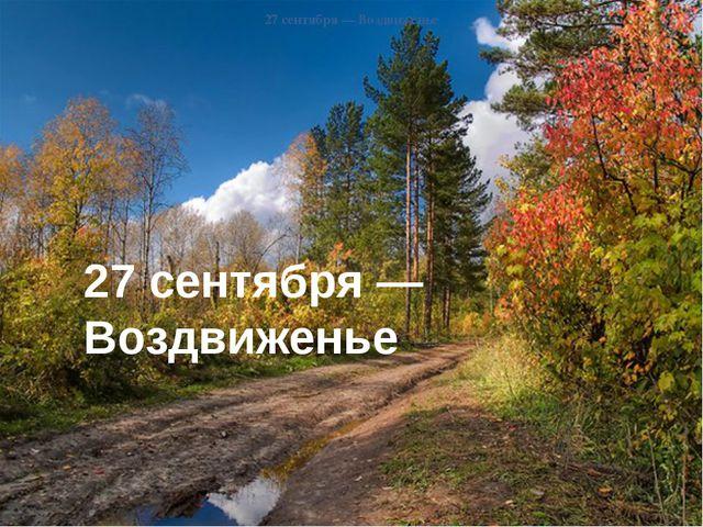 27 сентября— Воздвиженье 27 сентября— Воздвиженье 27 сентября— Воздвиженье...