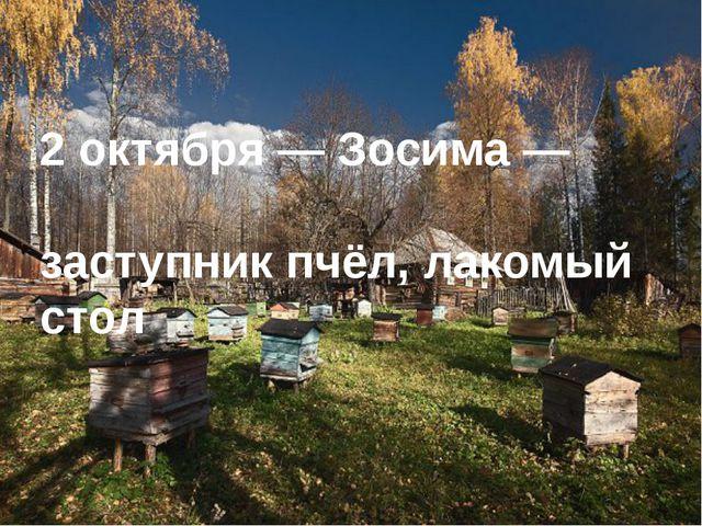 2 октября— Зосима— заступник пчёл, лакомый стол