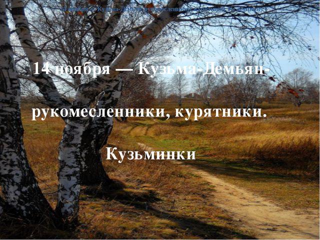 14 ноября— Кузьма-Демьян-рукомесленники, курятники. Кузьминки 14 ноября— Ку...