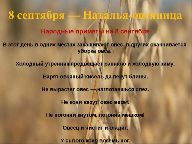 8 сентября— Наталья-овсяница Народные приметы на 8 сентября В этот день в од...