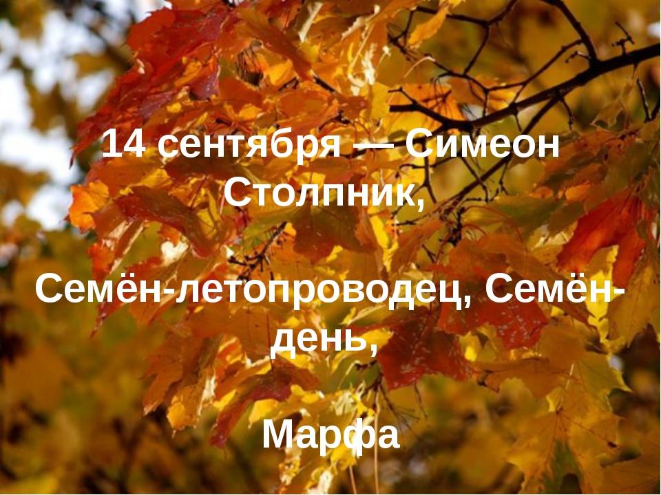 14 сентября— Симеон Столпник, Семён-летопроводец, Семён-день, Марфа
