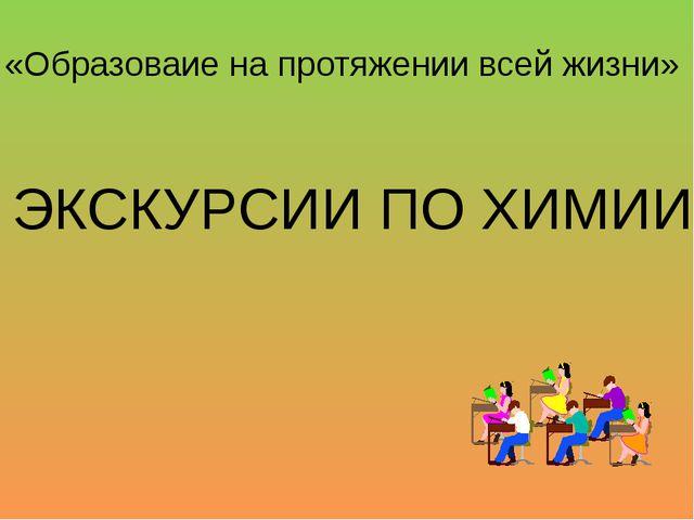 ЭКСКУРСИИ ПО ХИМИИ «Образоваие на протяжении всей жизни»