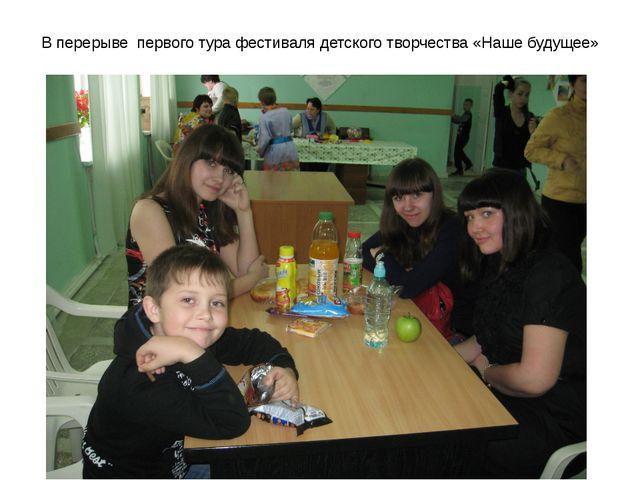 В перерыве первого тура фестиваля детского творчества «Наше будущее»