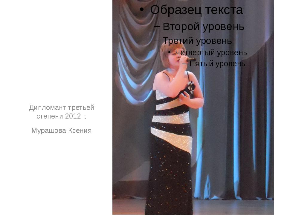 Дипломант третьей степени 2012 г. Мурашова Ксения