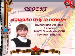 «Спасибо деду за победу» Выполнила ученица 3 класса МКОУ Полойская СОШ Трунин