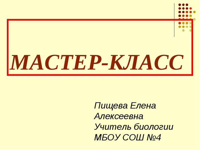 МАСТЕР-КЛАСС Пищева Елена Алексеевна Учитель биологии МБОУ СОШ №4