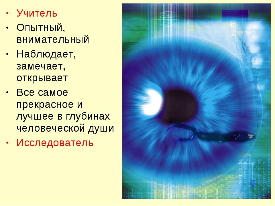 Учитель Опытный, внимательный Наблюдает, замечает, открывает Все самое прекра...