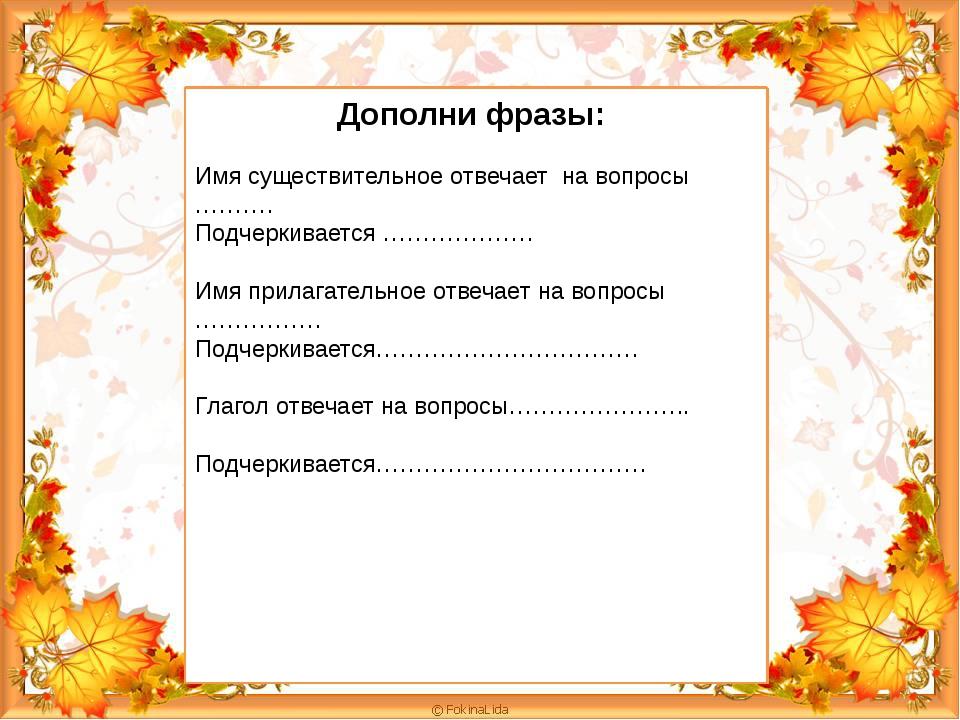 Дополни фразы: Имя существительное отвечает на вопросы ………. Подчеркивается ……...