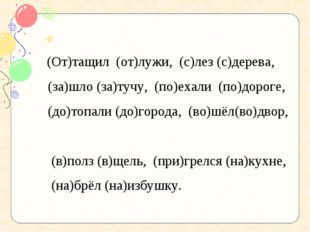 (От)тащил (от)лужи, (с)лез (с)дерева,  (за)шло (за)тучу, (по)ехали (по)д