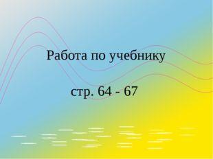 Работа по учебнику стр. 64 - 67