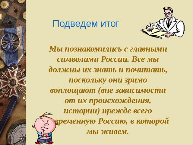 Подведем итог Мы познакомились с главными символами России. Все мы должны их...