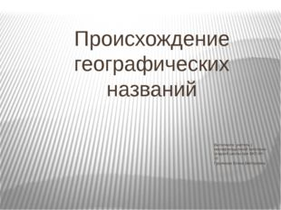 Происхождение географических названий Выполнила: учитель 1 квалификационной к