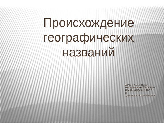 Происхождение географических названий Выполнила: учитель 1 квалификационной к...