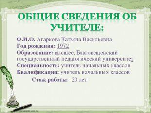 Ф.И.О. Агаркова Татьяна Васильевна Год рождения: 1972 Образование: высшее, Бл