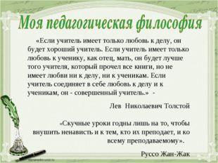 «Если учитель имеет только любовь к делу, он будет хороший учитель. Если учи