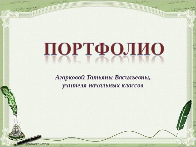 Агарковой Татьяны Васильевны, учителя начальных классов