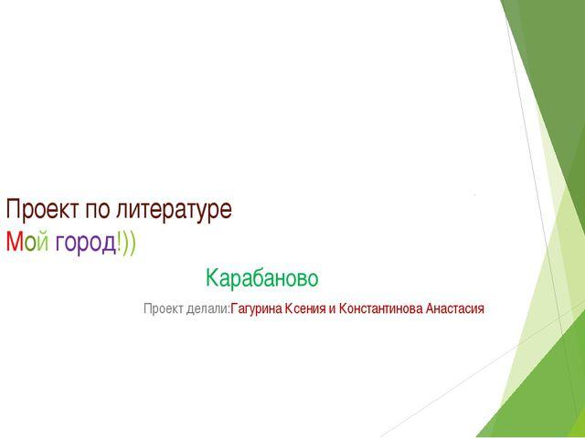 Проект по литературе Мой город!)) Карабаново Проект делали:Гагурина Ксения и...