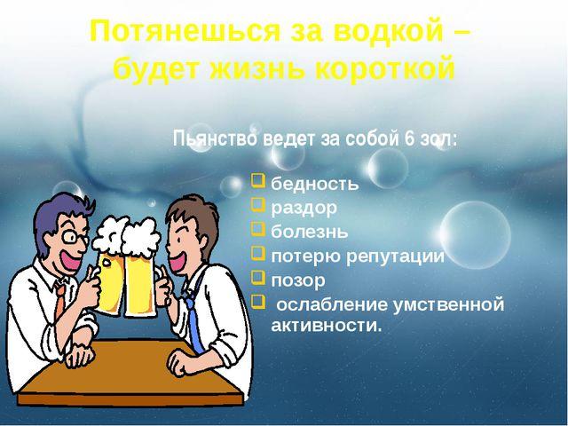 Потянешься за водкой – будет жизнь короткой бедность раздор болезнь потерю ре...