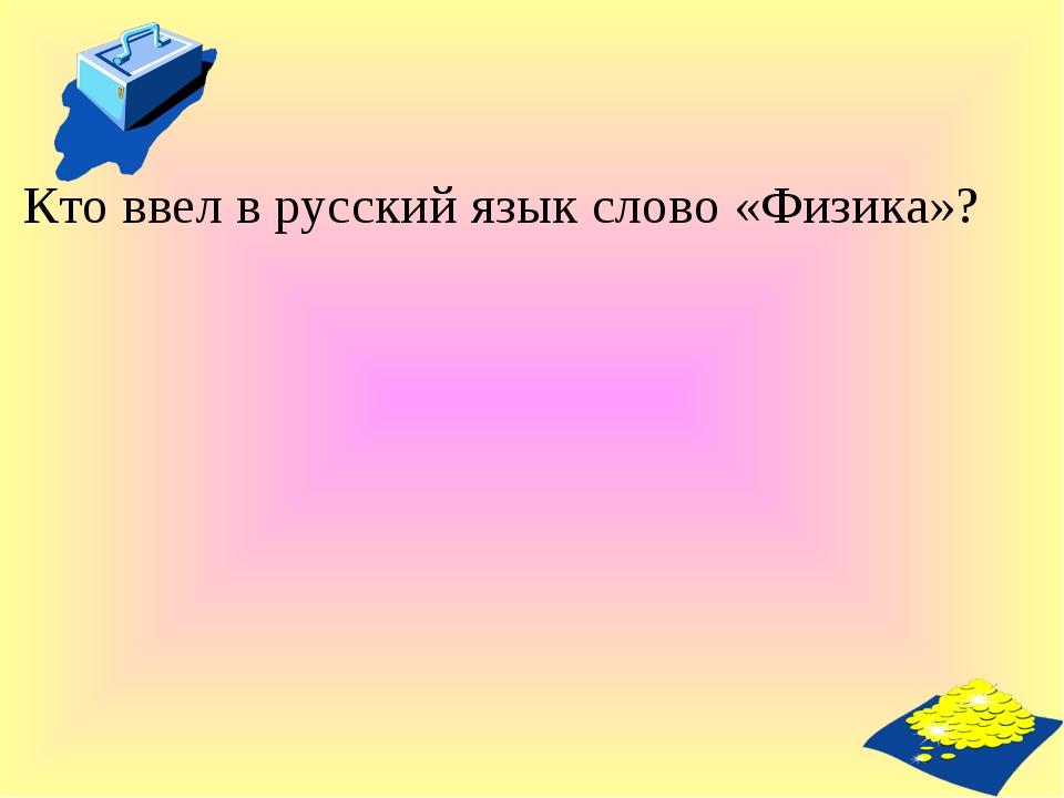 Кто ввел в русский язык слово «Физика»?