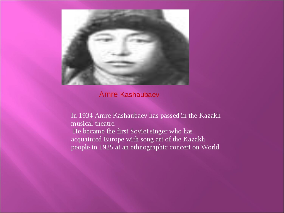 Amre Kashaubaev 	 In 1934 Amre Kashaubaev has passed in the Kazakh musical th...