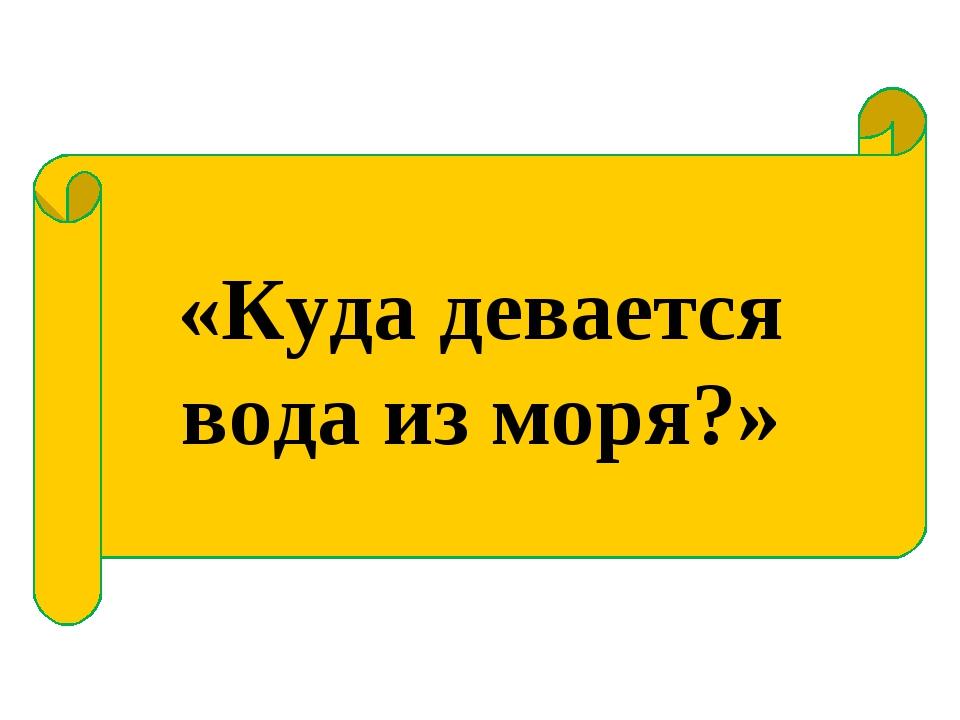 «Куда девается вода из моря?»