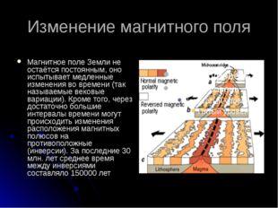 Изменение магнитного поля Магнитное поле Земли не остаётся постоянным, оно ис