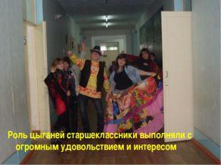 Роль цыганей старшеклассники выполняли с огромным удовольствием и интересом
