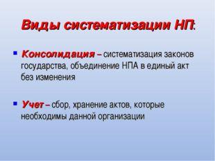 Виды систематизации НП: Консолидация – систематизация законов государства, об